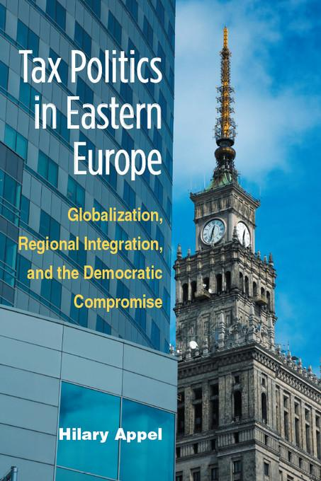Tax Politics in Eastern Europe: Globalization, Regional Integration, and the Democratic Compromise EB9780472027514