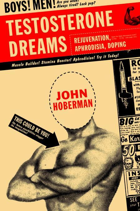 Testosterone Dreams: Rejuvenation, Aphrodisia, Doping EB9780520939783