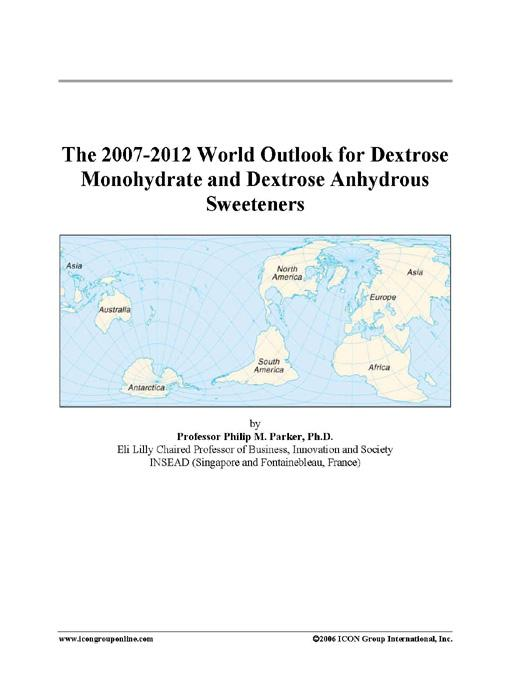 The 2007-2012 World Outlook for Dextrose Monohydrate and Dextrose Anhydrous Sweeteners EB9780497263959