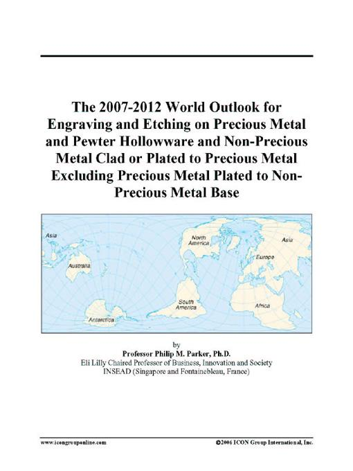 The 2007-2012 World Outlook for Engraving and Etching on Precious Metal and Pewter Hollowware and Non-Precious Metal Clad or Plated to Precious Metal EB9780497333621