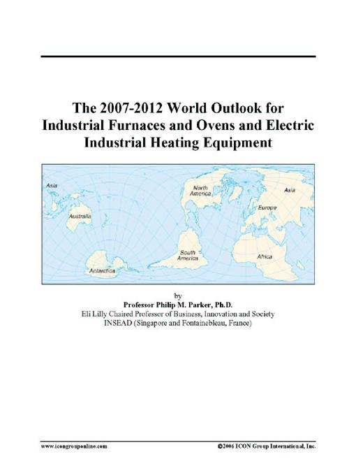The 2007-2012 World Outlook for Industrial Furnaces and Ovens and Electric Industrial Heating Equipment EB9780497322557