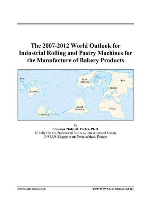 The 2007-2012 World Outlook for Industrial Rolling and Pastry Machines for the Manufacture of Bakery Products