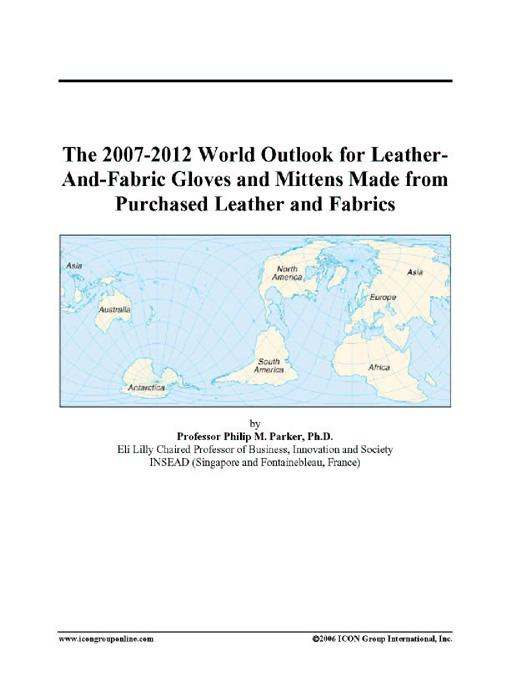 The 2007-2012 World Outlook for Leather-And-Fabric Gloves and Mittens Made from Purchased Leather and Fabrics