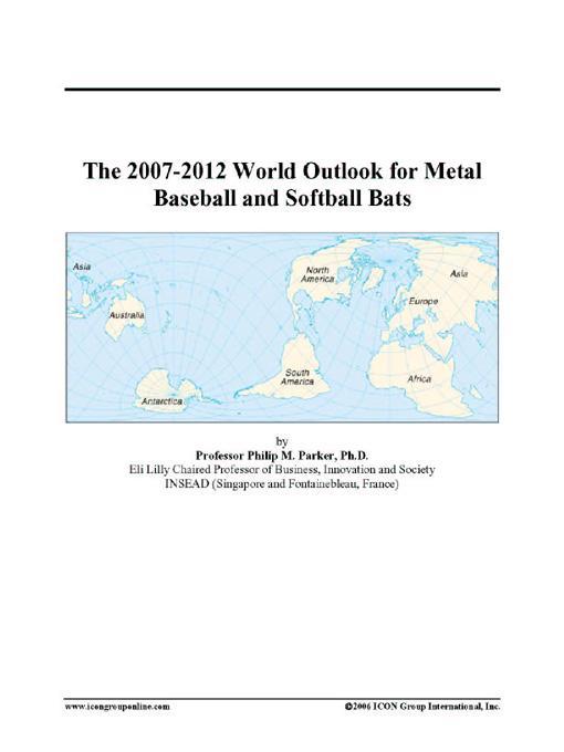 The 2007-2012 World Outlook for Metal Baseball and Softball Bats EB9780497333980