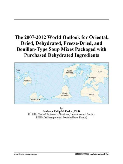 The 2007-2012 World Outlook for Oriental, Dried, Dehydrated, Freeze-Dried, and Bouillon-Type Soup Mixes Packaged with Purchased Dehydrated Ingredients