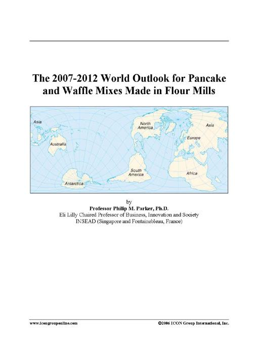 The 2007-2012 World Outlook for Pancake and Waffle Mixes Made in Flour Mills EB9780497263669