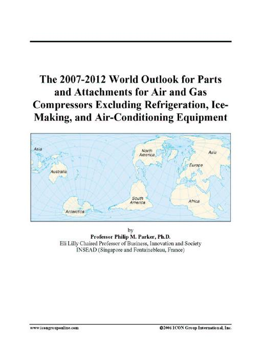 The 2007-2012 World Outlook for Parts and Attachments for Air and Gas Compressors Excluding Refrigeration, Ice-Making, and Air-Conditioning Equipment EB9780497320553