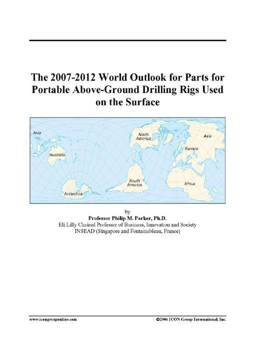 The 2007-2012 World Outlook for Parts for Portable Above-Ground Drilling Rigs Used on the Surface