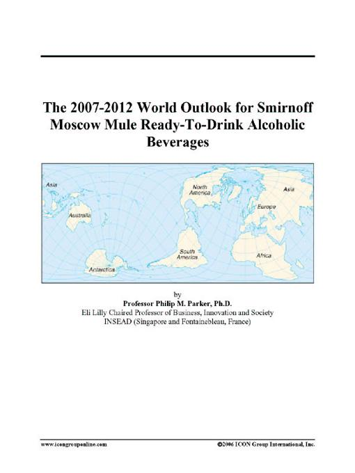 The 2007-2012 World Outlook for Smirnoff Moscow Mule Ready-To-Drink Alcoholic Beverages EB9780497351786
