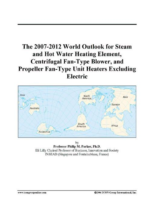 The 2007-2012 World Outlook for Steam and Hot Water Heating Element, Centrifugal Fan-Type Blower, and Propeller Fan-Type Unit Heaters Excluding Electr