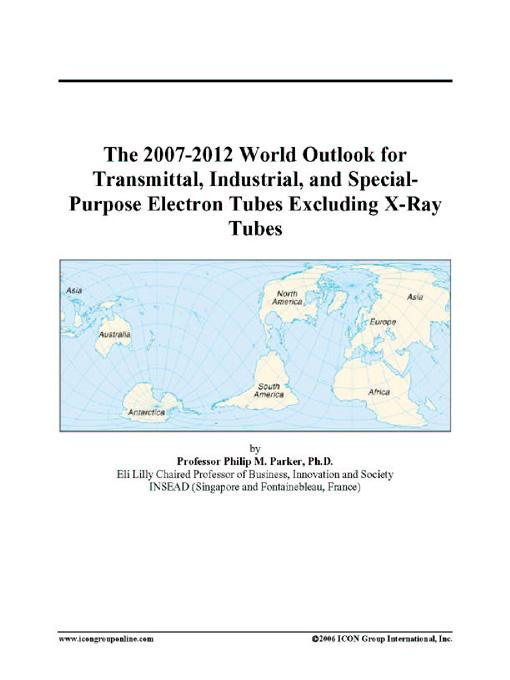 The 2007-2012 World Outlook for Transmittal, Industrial, and Special-Purpose Electron Tubes Excluding X-Ray Tubes EB9780497324018