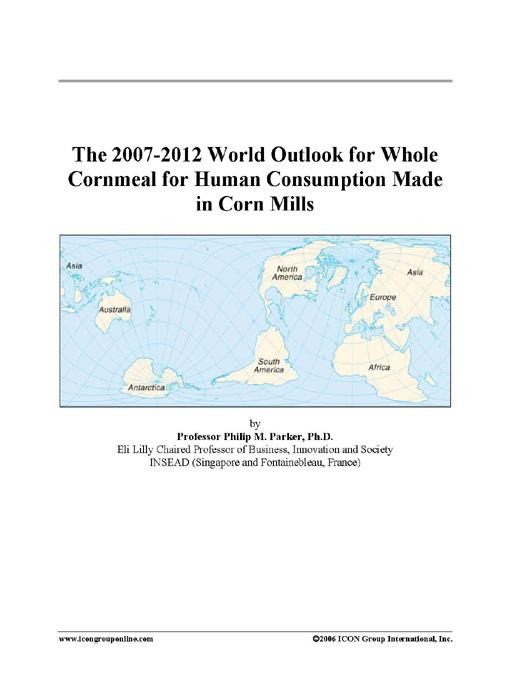 The 2007-2012 World Outlook for Whole Cornmeal for Human Consumption Made in Corn Mills EB9780497263591