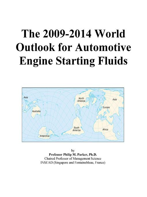 The 2009-2014 World Outlook for Automotive Engine Starting Fluids EB9780497870959