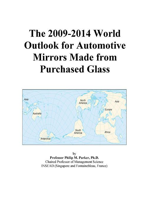 The 2009-2014 World Outlook for Automotive Mirrors Made from Purchased Glass EB9780497874384