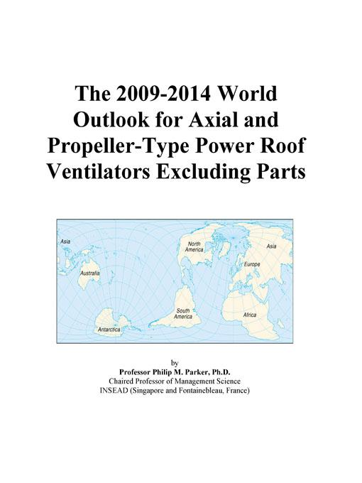 The 2009-2014 World Outlook for Axial and Propeller-Type Power Roof Ventilators Excluding Parts EB9780497891961