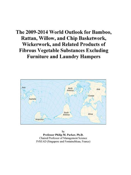 The 2009-2014 World Outlook for Bamboo, Rattan, Willow, and Chip Basketwork, Wickerwork, and Related Products of Fibrous Vegetable Substances Excludin EB9780497858476