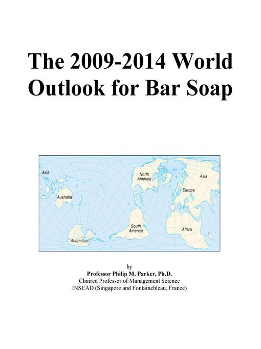 The 2009-2014 World Outlook for Bar Soap EB9780497922191