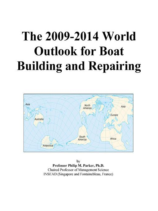The 2009-2014 World Outlook for Boat Building and Repairing EB9780497925925