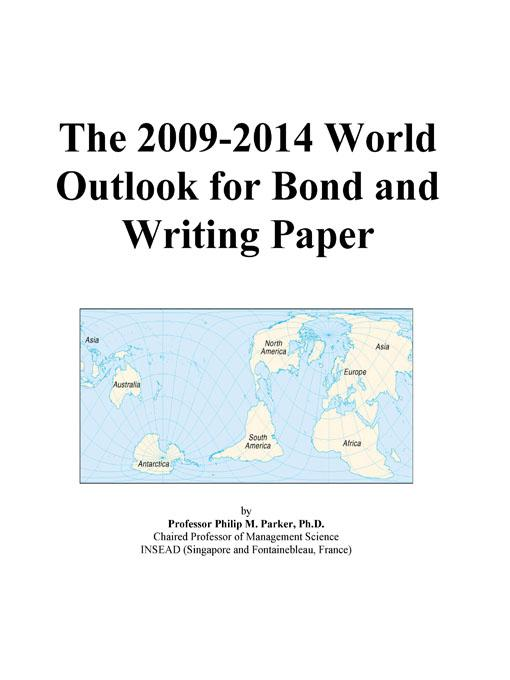 The 2009-2014 World Outlook for Bond and Writing Paper