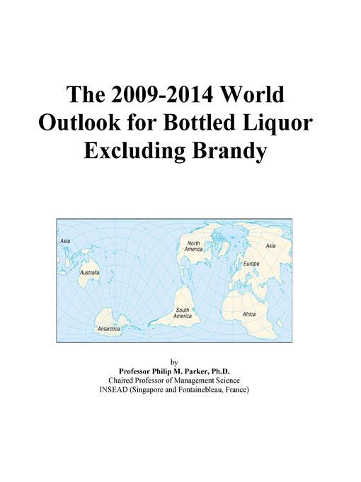 The 2009-2014 World Outlook for Bottled Liquor Excluding Brandy EB9780497850180