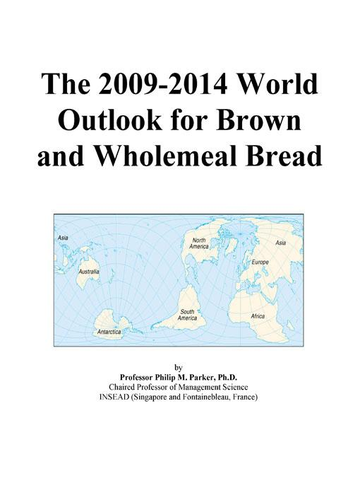 The 2009-2014 World Outlook for Brown and Wholemeal Bread EB9780497930295