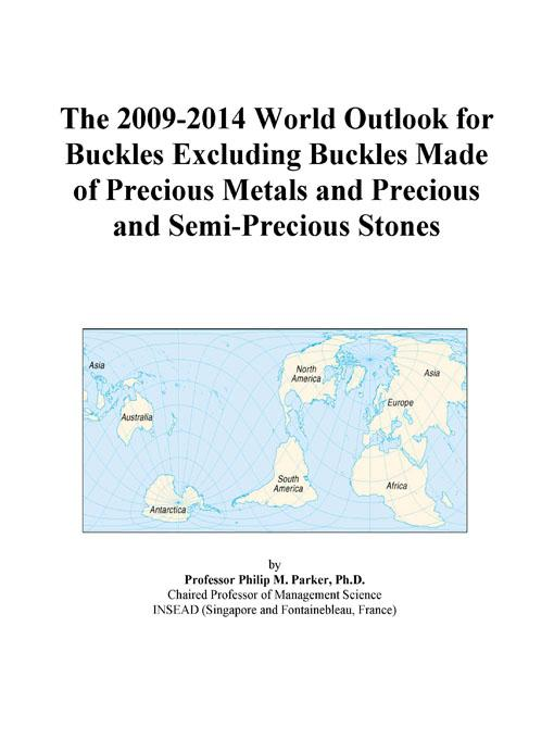 The 2009-2014 World Outlook for Buckles Excluding Buckles Made of Precious Metals and Precious and Semi-Precious Stones