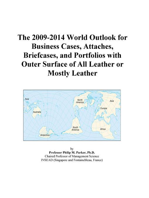 The 2009-2014 World Outlook for Business Cases, Attaches, Briefcases, and Portfolios with Outer Surface of All Leather or Mostly Leather