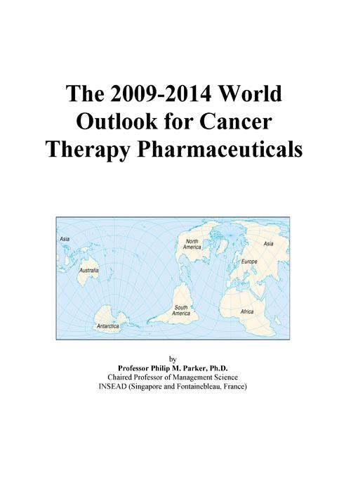 The 2009-2014 World Outlook for Cancer Therapy Pharmaceuticals EB9780497866068