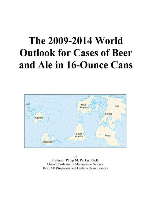 The 2009-2014 World Outlook for Cases of Beer and Ale in 16-Ounce Cans