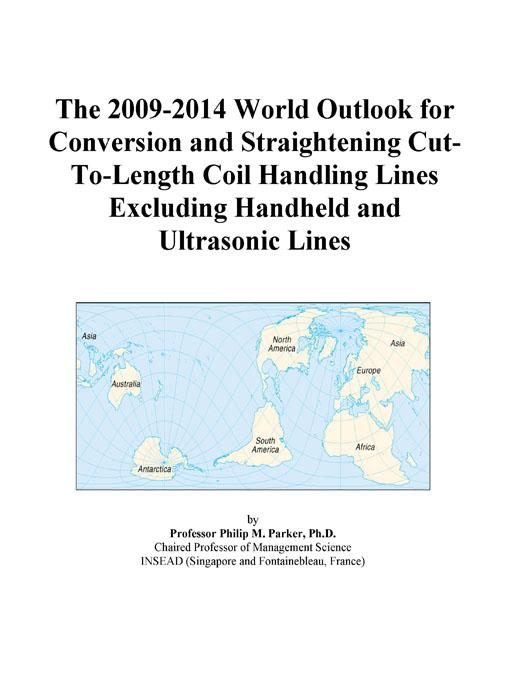 The 2009-2014 World Outlook for Conversion and Straightening Cut-To-Length Coil Handling Lines Excluding Handheld and Ultrasonic Lines Icon Group