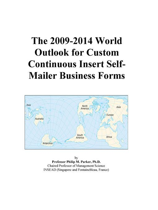 The 2009-2014 World Outlook for Custom Continuous Insert Self-Mailer Business Forms EB9780497862046