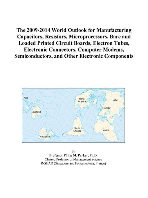 The 2009-2014 World Outlook for Manufacturing Capacitors, Resistors, Microprocessors, Bare and Loaded Printed Circuit Boards, Electron Tubes, Electron EB9780497905682