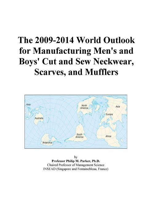 The 2009-2014 World Outlook for Manufacturing Men's and Boys' Cut and Sew Neckwear, Scarves, and Mufflers EB9780497854973