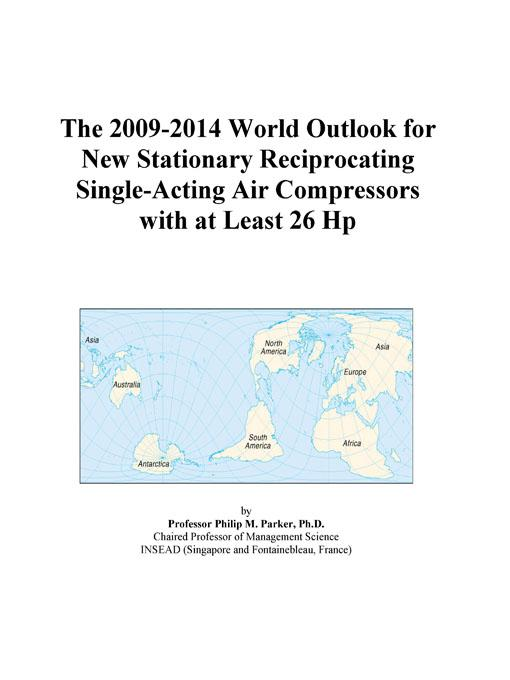 The 2009-2014 World Outlook for New Stationary Reciprocating Single-Acting Air Compressors with at Least 26 Hp