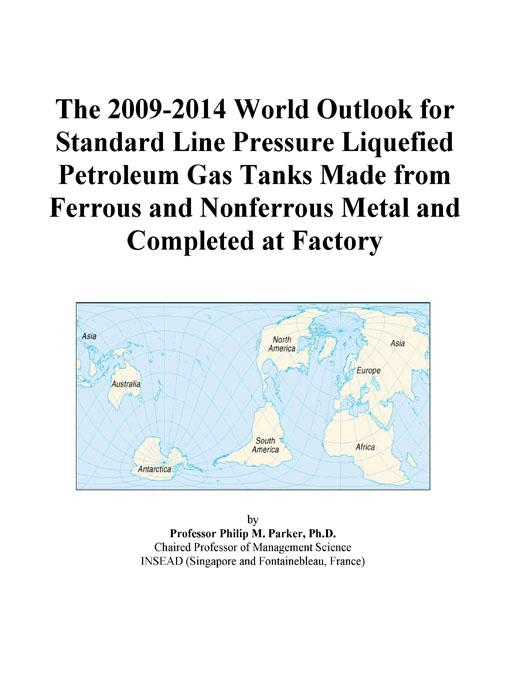 The 2009-2014 World Outlook for Standard Line Pressure Liquefied Petroleum Gas Tanks Made from Ferrous and Nonferrous Metal and Completed at Factory