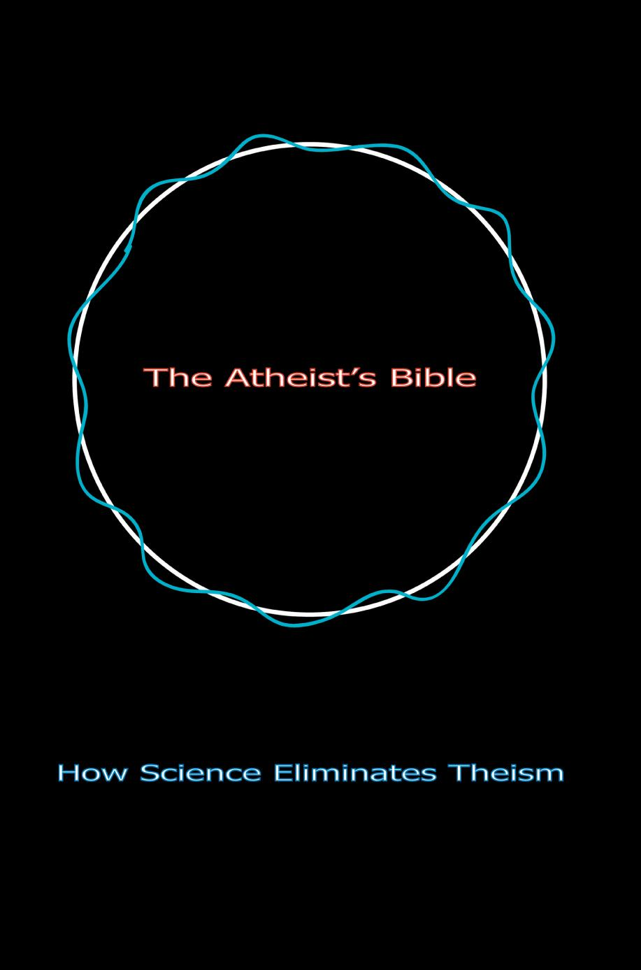 The Atheist's Bible: How Science Eliminates Theism EB9780595602582