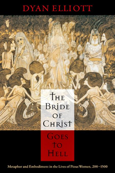 The Bride of Christ Goes to Hell: Metaphor and Embodiment in the Lives of Pious Women, 200-1500 EB9780812206937
