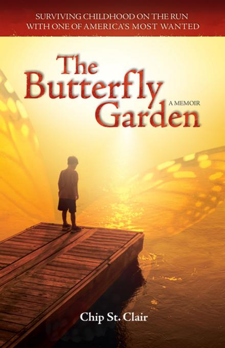 The Butterfly Garden: Surviving Childhood on the Run with One of America's Most Wanted Chip St. Clair