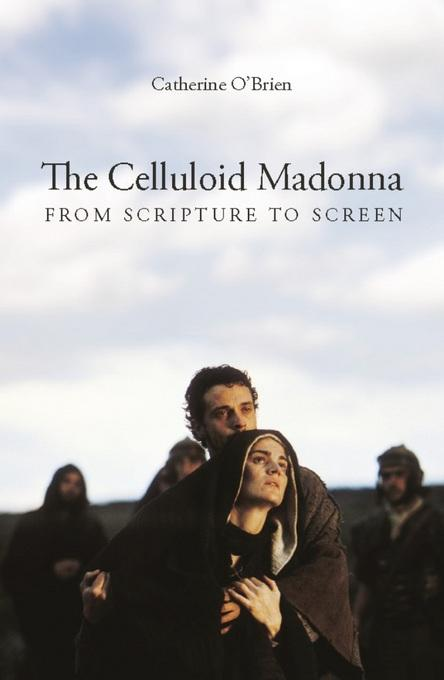 The Celluloid Madonna: From Scripture to Screen EB9780231501811