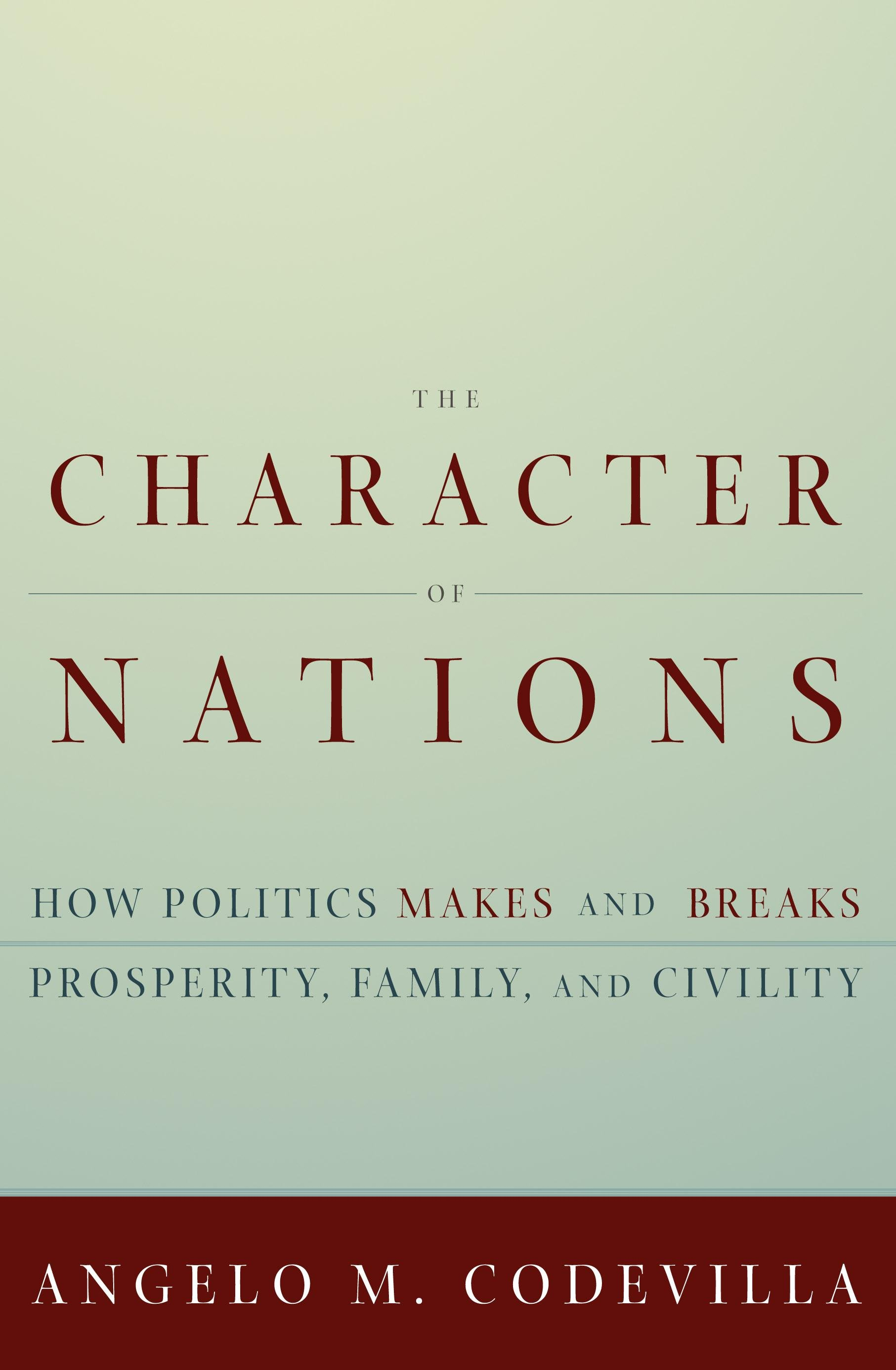 The Character of Nations How Politics Makes and Br: How Politics Makes and Breaks Prosperity, Family, and Civility EB9780786726998