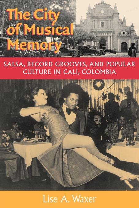 The City of Musical Memory: Salsa, Record Grooves and Popular Culture in Cali, Colombia EB9780819570567