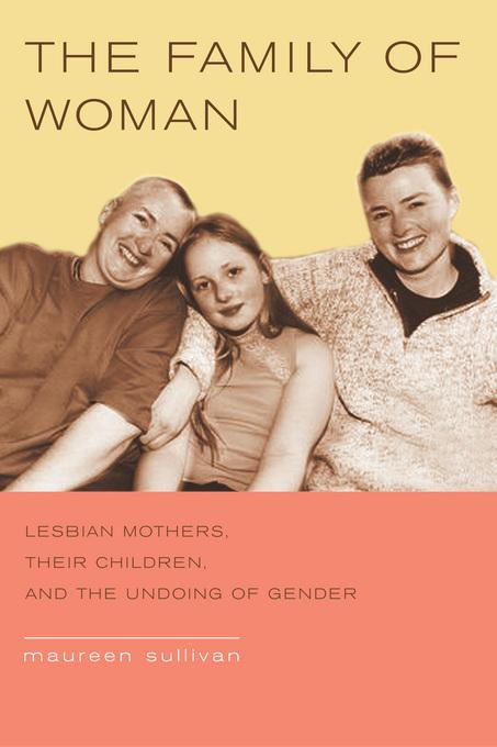 The Family of Woman: Lesbian Mothers, Their Children, and the Undoing of Gender EB9780520937413
