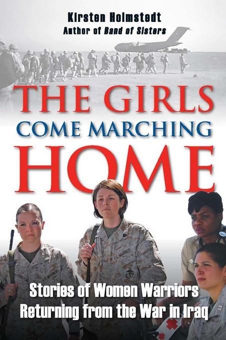 The Girls Come Marching Home: Stories of Women Warriors Returning from the War in Iraq: Stories of Women Warriors Returning from the War in Iraq EB9780811740548