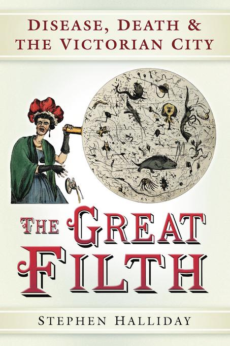 The Great Filth: Disease, Death and the Victorian City EB9780752474649