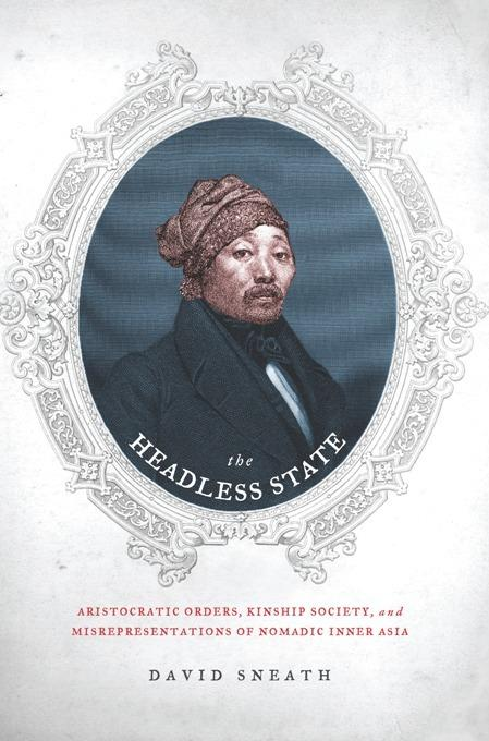 The Headless State: Aristocratic Orders, Kinship Society, and Misrepresentations of Nomadic Inner Asia EB9780231511674