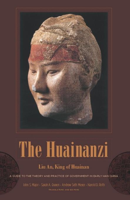The Huainanzi: A Guide to the Theory and Practice of Government in Early Han China, by Liu An, King of Huainan EB9780231520850