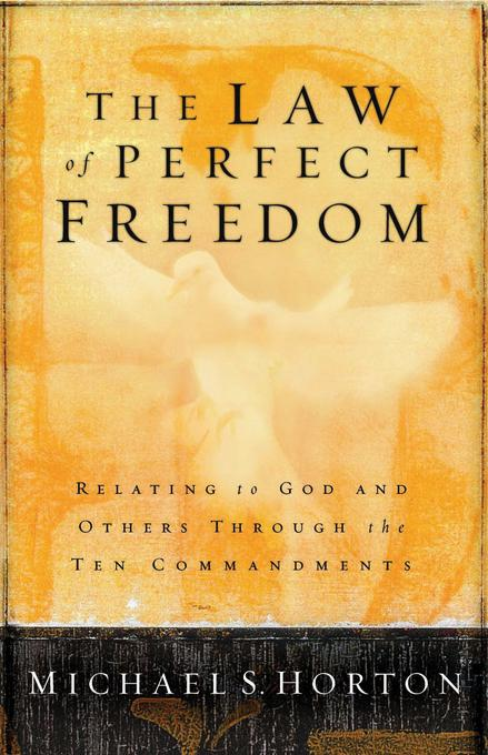 The Law of Perfect Freedom: Relating to God and Others through the Ten Commandments EB9780802477620