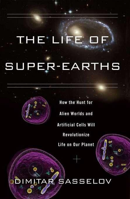 The Life of Super-Earths: How the Hunt for Alien Worlds and Artificial Cells Will Revolutionize Life on Our Planet EB9780465023400
