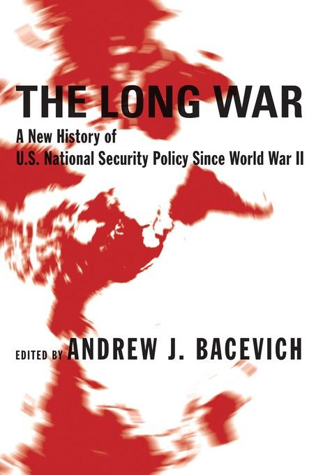The Long War: A New History of U.S. National Security Policy Since World War II EB9780231505864