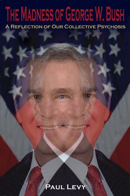 The Madness of George W. Bush: A Reflection of Our Collective Psychosis EB9780977790449
